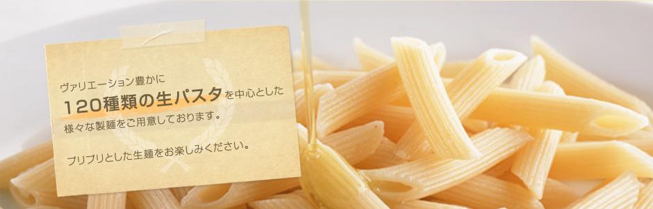 バリエーション豊かに120種類の生パスタを中心とした様々な製麺をご用意しております。
